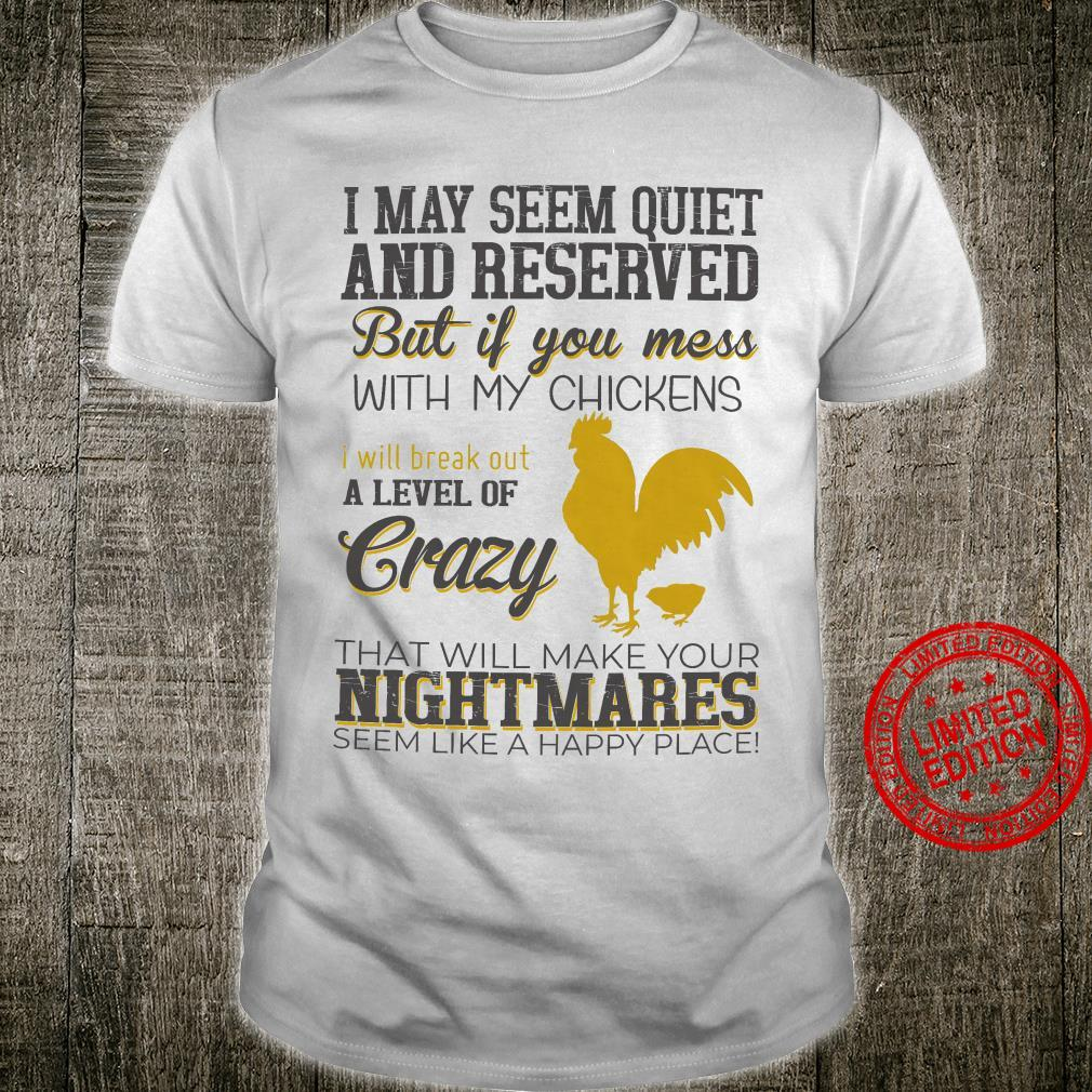 I May Seem Quiet And Reserved But If You Mess With My Chickens I Will Break Out A Level Of Crazy Shirt