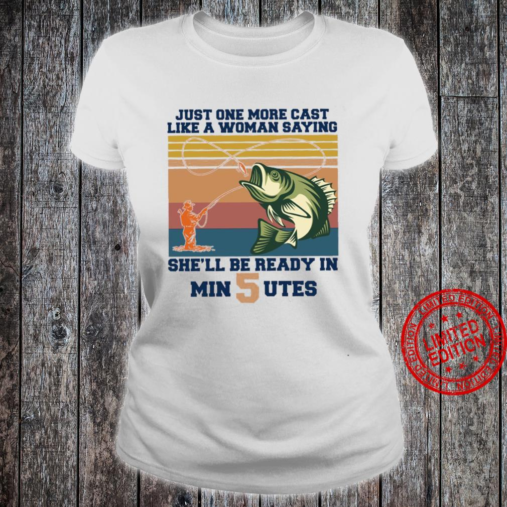 Just One More Cast Like A Woman Saying She'll Be Ready In Min 5 Utes Shirt ladies tee