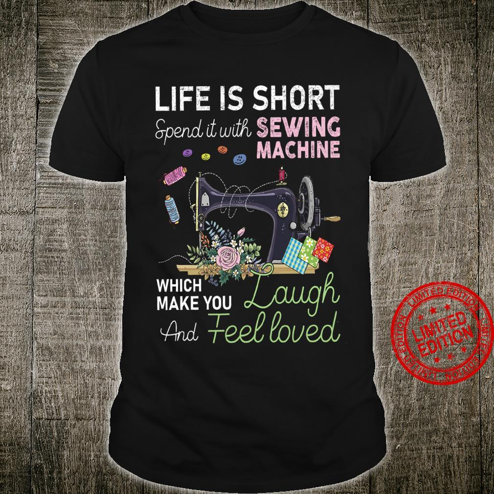Life Is Short Spend It With Sewing Machine Which Make You Laugh And Feel Loved Shirt