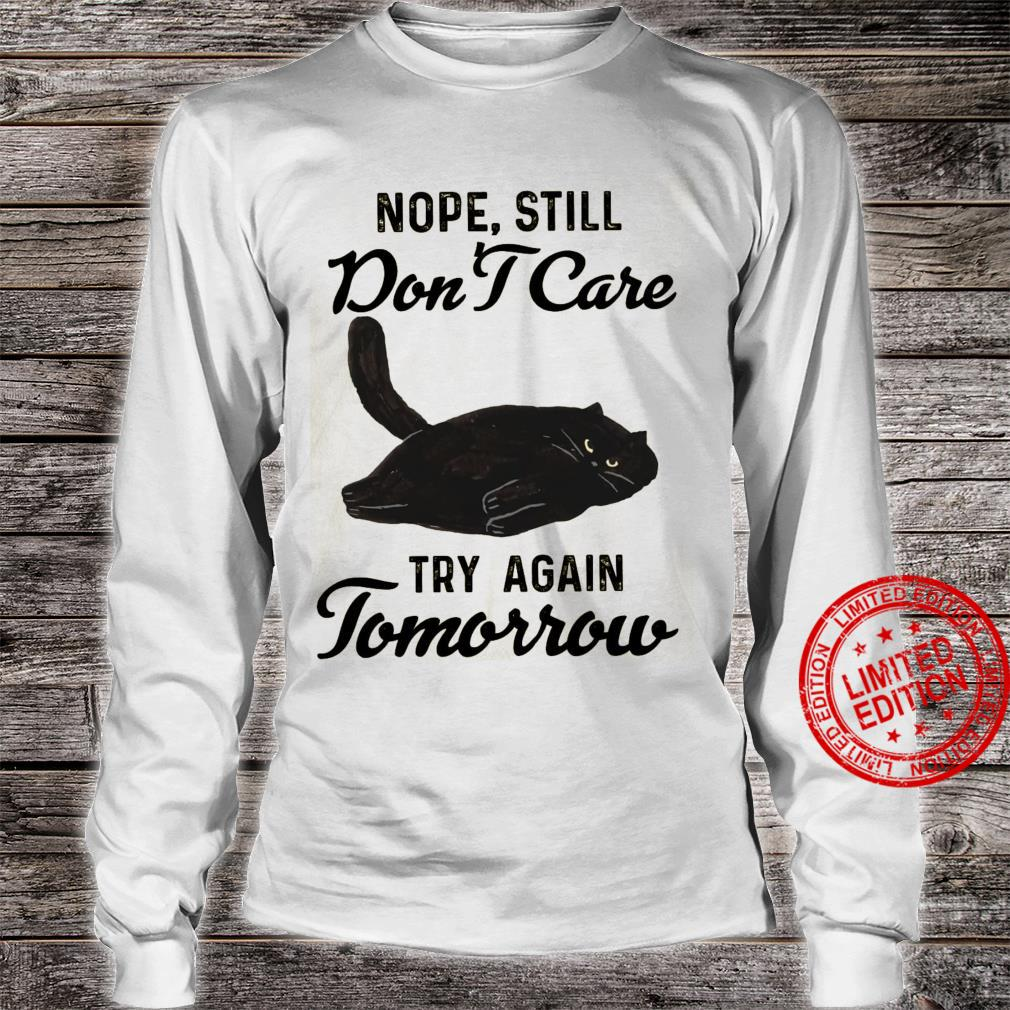 Nope Still Don't Care Try Again Tomorrow Shirt long sleeved