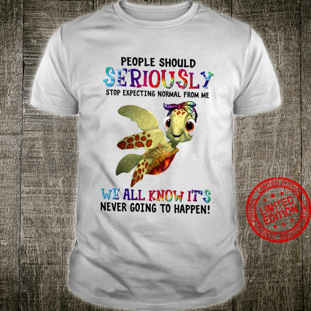 Turtles People Should Seriously Stop Expecting Normal From Me We All Know It's Never Going To Happen Shirt