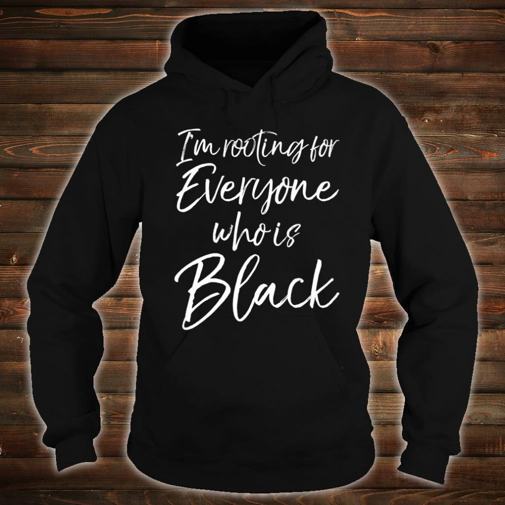 African American I'm Rooting for Everyone Who is Black Shirt hoodie