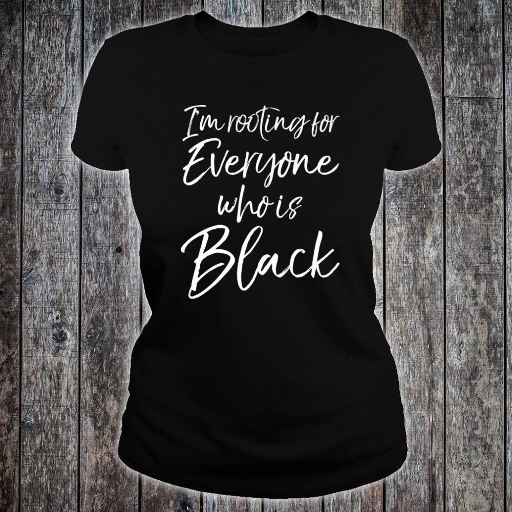 African American I'm Rooting for Everyone Who is Black Shirt ladies tee