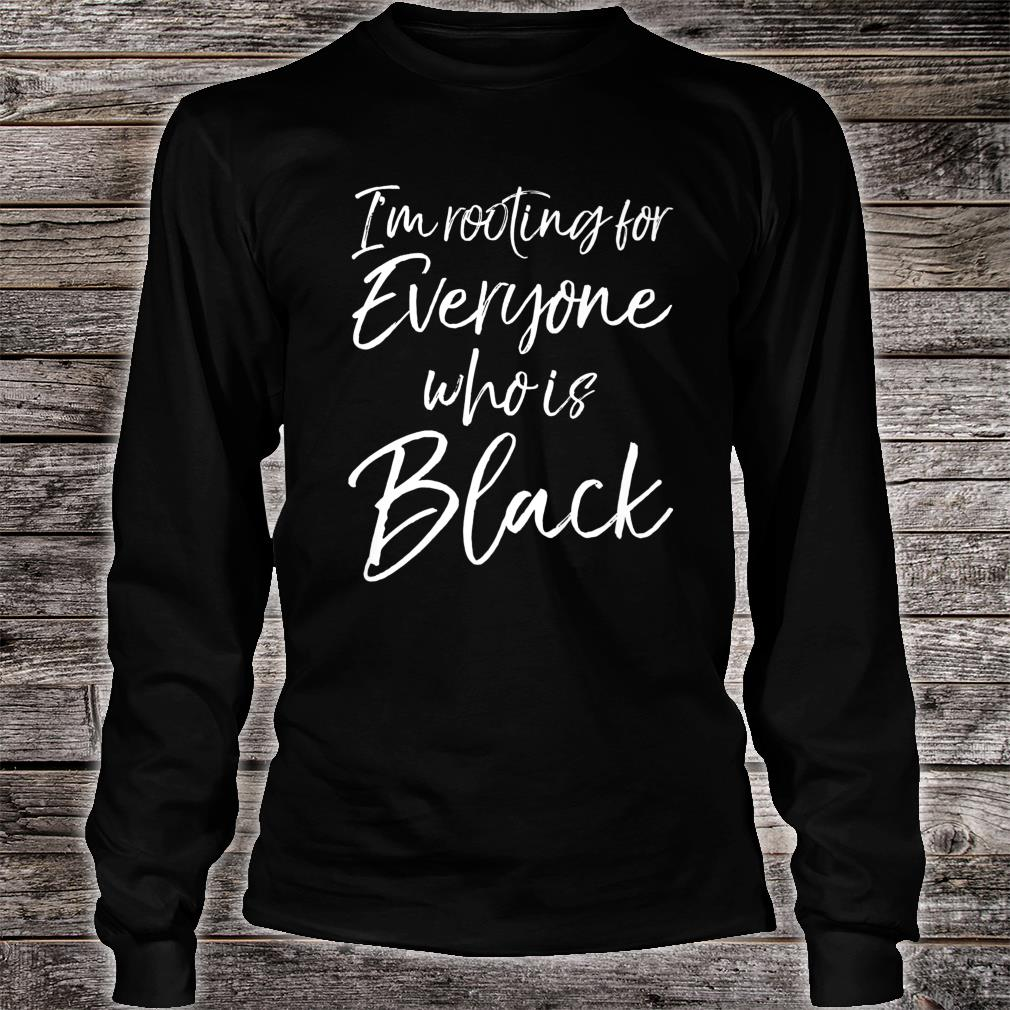 African American I'm Rooting for Everyone Who is Black Shirt long sleeved
