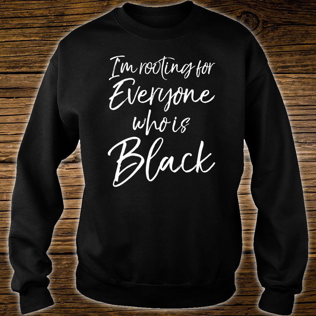 African American I'm Rooting for Everyone Who is Black Shirt sweater