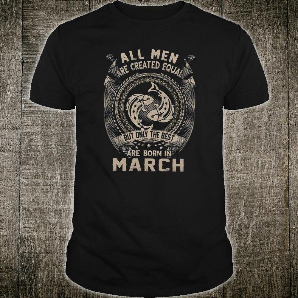 All men are created equal but only the best are born in march shirt