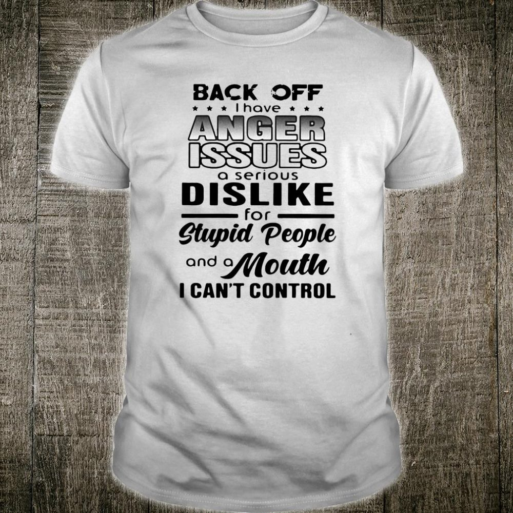 Back off I have anger issues a serious dislike for stupid people and a mouth shirt