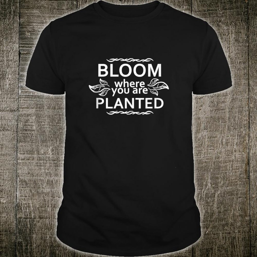 Bloom where you are planted shirt motivational saying Shirt