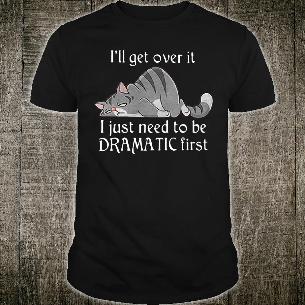 Cat I'll get over it I just need to be dramatic first shirt