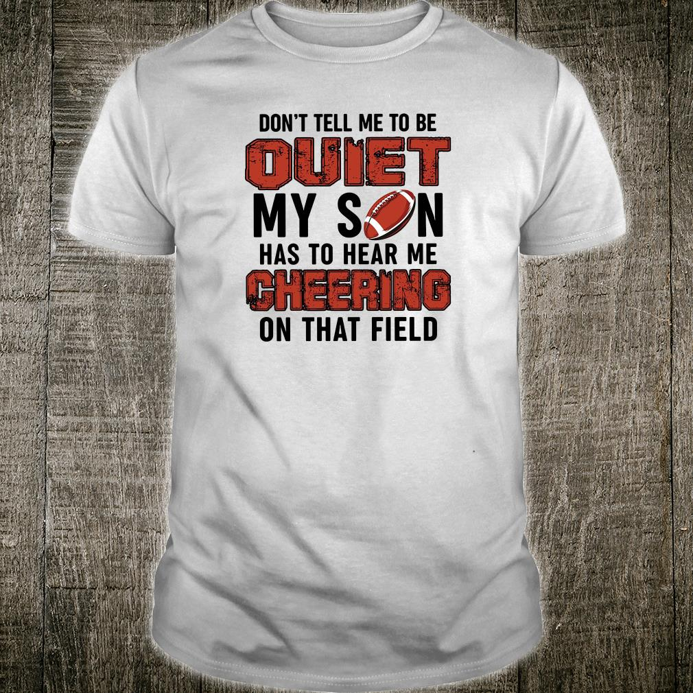 Don't tell me to be quiet my son has to hear me cheering on that field shirt