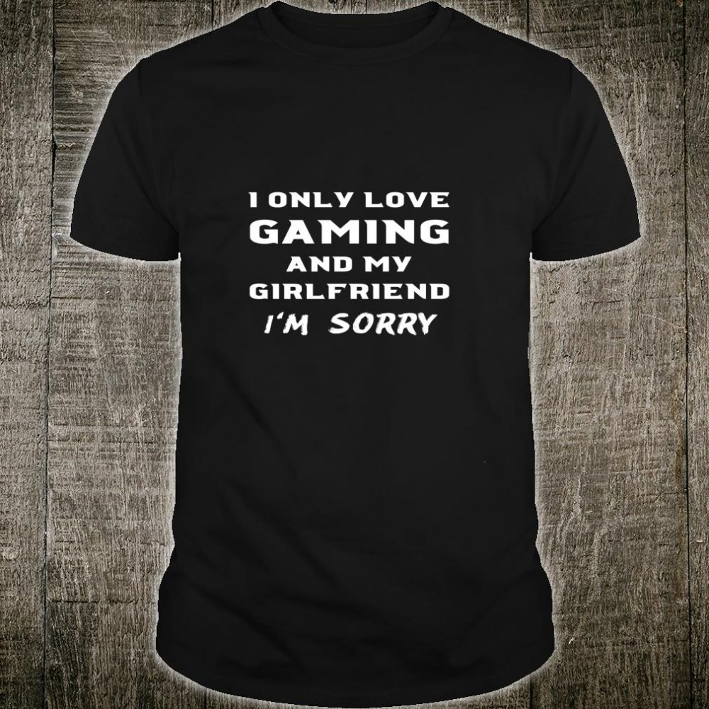 I Only Love Gaming And My Girlfriend Sorry Gamer Boyfriend Shirt