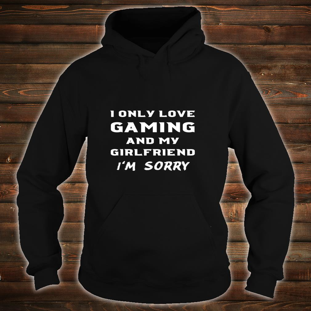 I Only Love Gaming And My Girlfriend Sorry Gamer Boyfriend Shirt hoodie