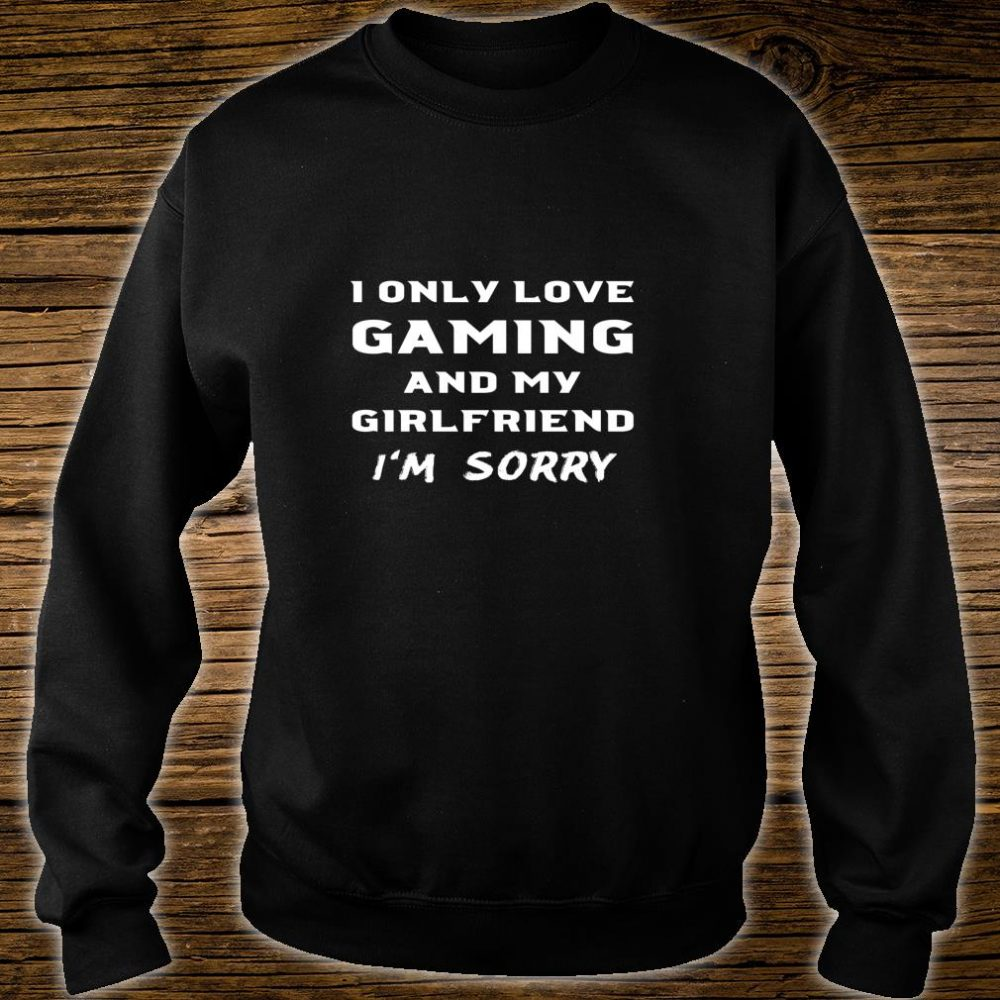 I Only Love Gaming And My Girlfriend Sorry Gamer Boyfriend Shirt sweater