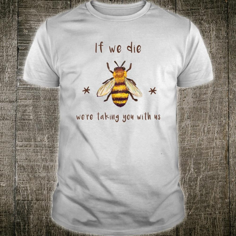 If we die we're taking you with us shirt Bee Shirt