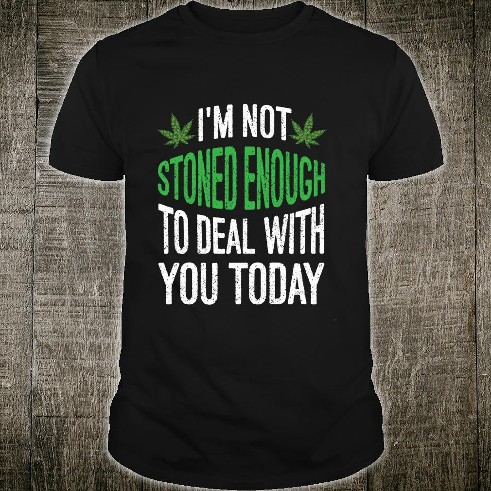 I'm Not Stoned Enough To Deal With You Today Shirt