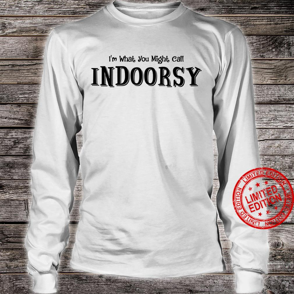 I'm What You Might Call Indoorsy Shirt long sleeved