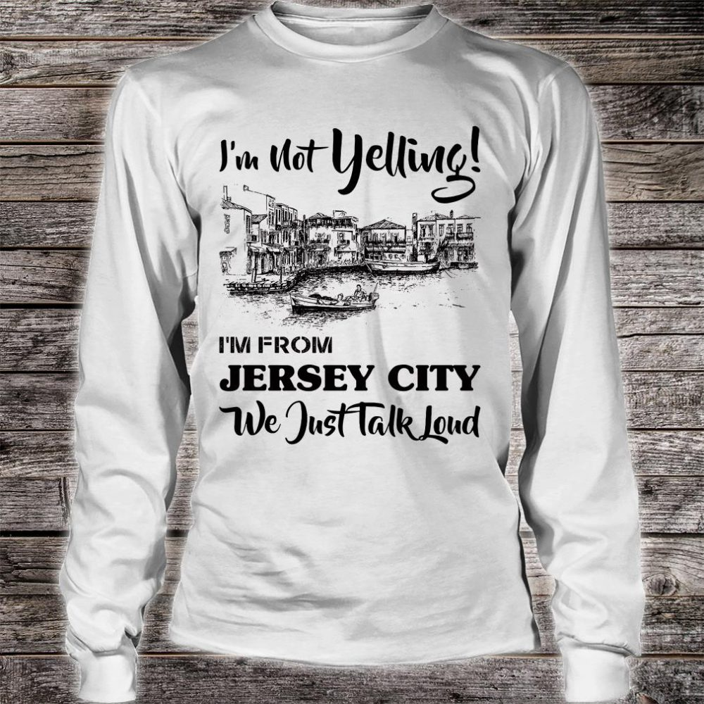 I'm not yelling i'm from Jersey girl we just talk loud shirt long sleeved