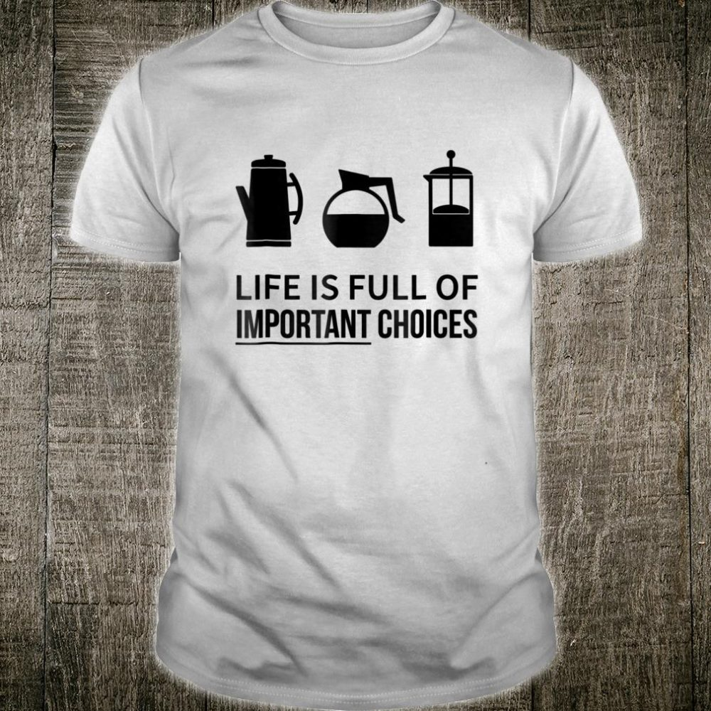 Life Is Full Of Important Choices Coffee Makers Shirt