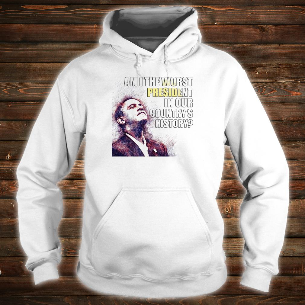 Obama am i the worst president in our country's history shirt hoodie