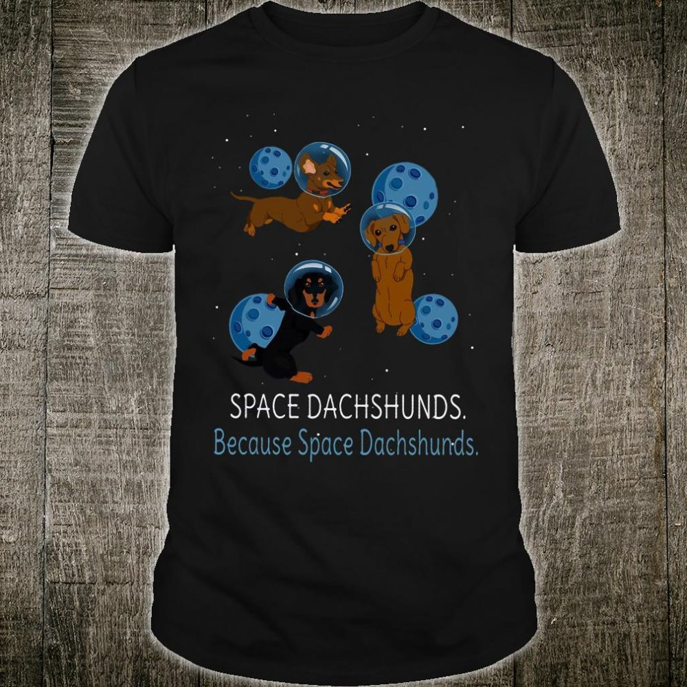 Space dachshunds because space dachshunds shirt