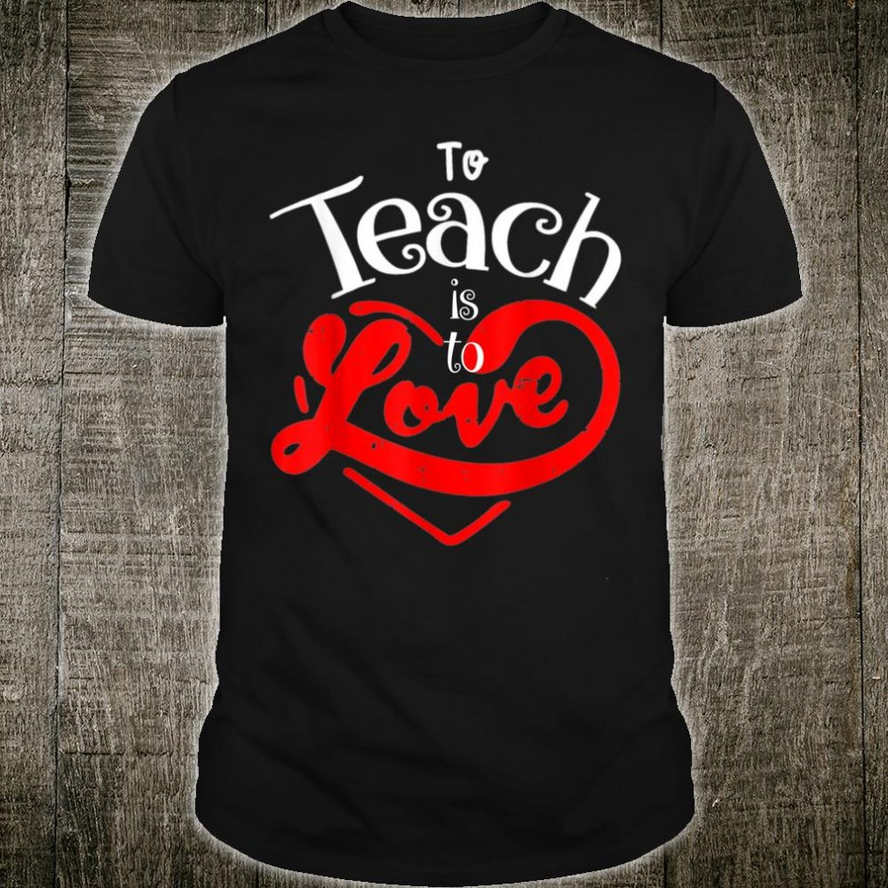 Teacher Shirt Valentines Day To Teach Is To Love School Shirt